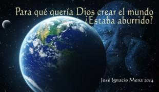 Para qué quería Dios crear el mundo ¿Estaba aburrido?